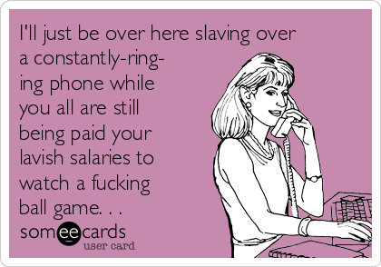 I'll just be over here slaving over a constantly-ring- ing phone while you all are still being paid your lavish salaries to watch a fucking ball game. . .