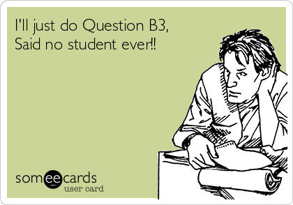 I'll just do Question B3, Said no student ever!!