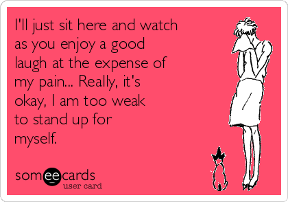 I'll just sit here and watch as you enjoy a good laugh at the expense of my pain... Really, it's okay, I am too weak to stand up for myself.
