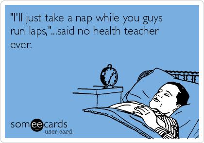 """I'll just take a nap while you guys run laps,""...said no health teacher ever."