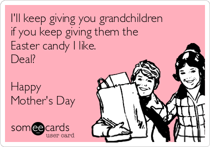I'll keep giving you grandchildren if you keep giving them the Easter candy I like. Deal?  Happy Mother's Day
