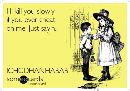 I'll kill you slowly if you ever cheat on me. Just sayin.     ICHCDHANHABAB