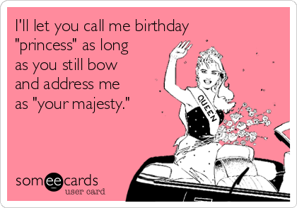"""I'll let you call me birthday """"princess"""" as long as you still bow and address me as """"your majesty."""""""