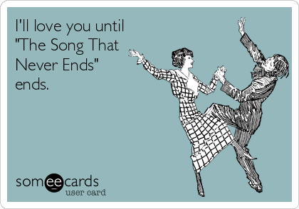 "I'll love you until ""The Song That Never Ends"" ends."