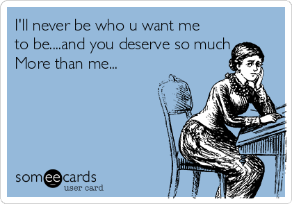 I'll never be who u want me to be....and you deserve so much More than me...