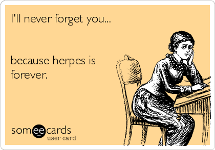 I'll never forget you...   because herpes is forever.