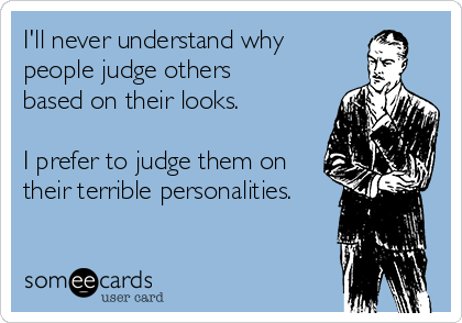 I'll never understand why people judge others based on their looks.   I prefer to judge them on their terrible personalities.