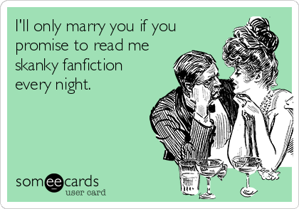 I'll only marry you if you promise to read me skanky fanfiction every night.