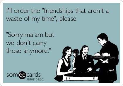 """I'll order the """"friendships that aren't a waste of my time"""", please.   """"Sorry ma'am but we don't carry those anymore."""""""