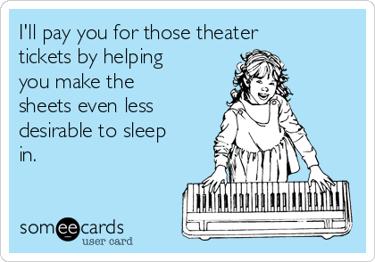 I'll pay you for those theater tickets by helping you make the sheets even less desirable to sleep in.
