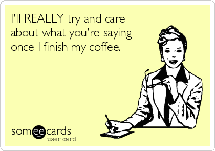 I'll REALLY try and care about what you're saying once I finish my coffee.