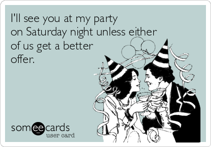 I'll see you at my party on Saturday night unless either of us get a better offer.