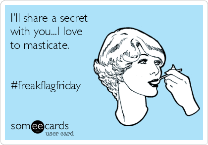 I'll share a secret with you...I love to masticate.   #freakflagfriday