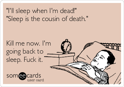 """I'll sleep when I'm dead!"" ""Sleep is the cousin of death.""   Kill me now. I'm going back to sleep. Fuck it."