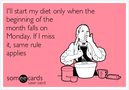 I'll start my diet only when the beginning of the month falls on Monday. If I miss it, same rule applies