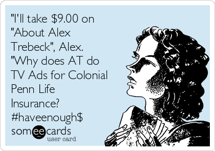 """I'll take $9.00 on ""About Alex Trebeck"", Alex. ""Why does AT do TV Ads for Colonial Penn Life Insurance? #haveenough$"