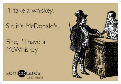 I'll take a whiskey.   Sir, it's McDonald's.  Fine, I'll have a McWhiskey
