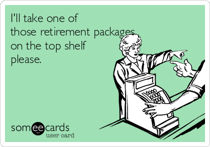 I'll take one of those retirement packages on the top shelf please.