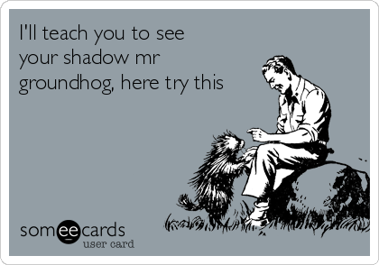 I'll teach you to see your shadow mr groundhog, here try this