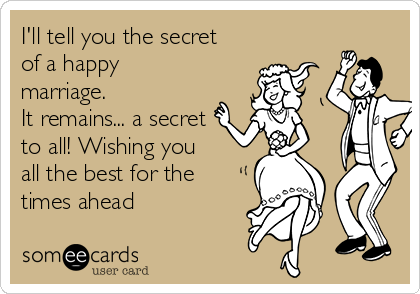 I'll tell you the secret of a happy marriage.  It remains... a secret to all! Wishing you all the best for the times ahead