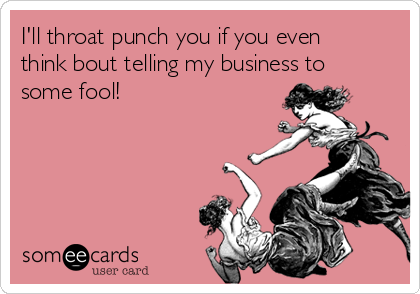 I'll throat punch you if you even think bout telling my business to some fool!