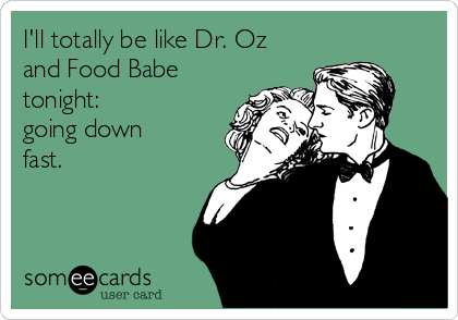 I'll totally be like Dr. Oz and Food Babe tonight: going down fast.