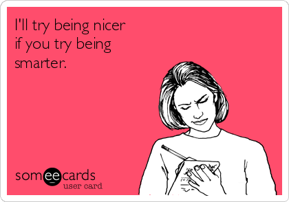 I'll try being nicer if you try being smarter.