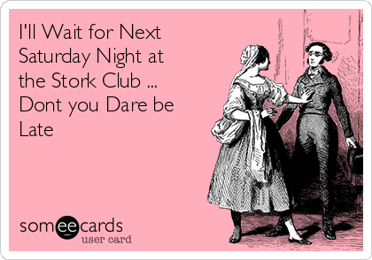 I'll Wait for Next Saturday Night at the Stork Club ... Dont you Dare be Late