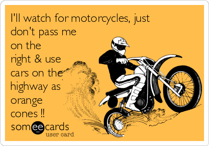I'll watch for motorcycles, just don't pass me on the right & use cars on the highway as orange cones !!