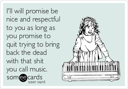 I'll will promise be nice and respectful to you as long as you promise to quit trying to bring back the dead with that shit you call music.