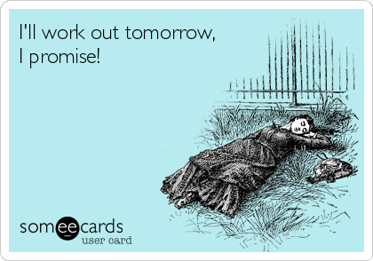I'll work out tomorrow,  I promise!