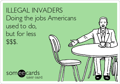 ILLEGAL INVADERS Doing the jobs Americans  used to do, but for less $$$.