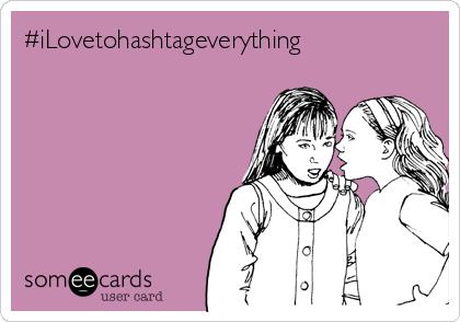 #iLovetohashtageverything