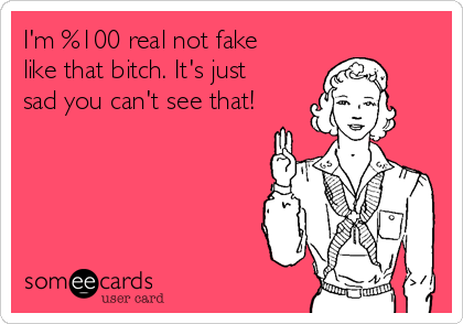 I'm %100 real not fake like that bitch. It's just sad you can't see that!