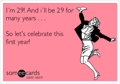 I´m 29! And i´ll be 29 for many years . . .  So let's celebrate this first year!