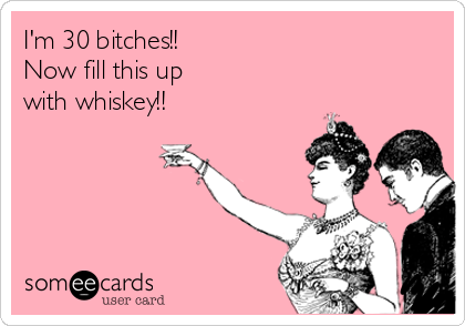 I'm 30 bitches!! Now fill this up with whiskey!!
