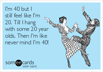 I'm 40 but I still feel like I'm 20. Till I hang with some 20 year olds. Then I'm like never mind I'm 40!