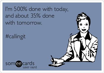 I'm 500% done with today, and about 35% done  with tomorrow.  #callingit