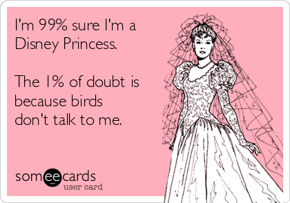 I'm 99% sure I'm a Disney Princess.  The 1% of doubt is because birds don't talk to me.
