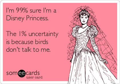 im 99 sure im a disney princess the 1 uncertainty is because birds dont talk to me 1f194 i'm 99% sure i'm a disney princess the 1% uncertainty is because