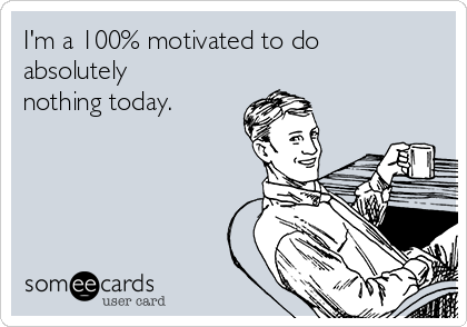 I'm a 100% motivated to do absolutely nothing today.