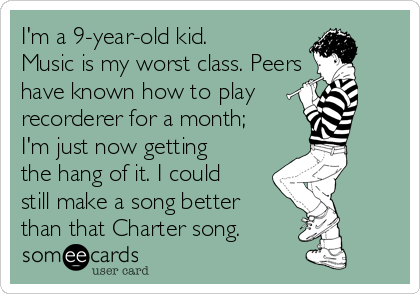 I'm a 9-year-old kid. Music is my worst class. Peers have known how to play recorderer for a month; I'm just now getting the hang of it. I could still make a song better than that Charter song.