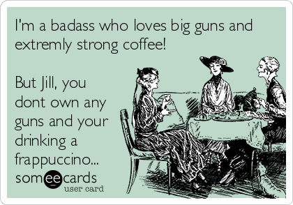 I'm a badass who loves big guns and extremly strong coffee!  But Jill, you dont own any guns and your drinking a frappuccino...