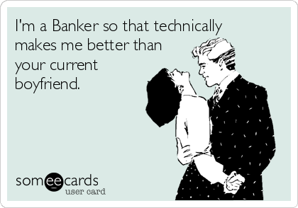 I'm a Banker so that technically makes me better than your current boyfriend.