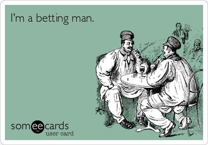 I'm a betting man.