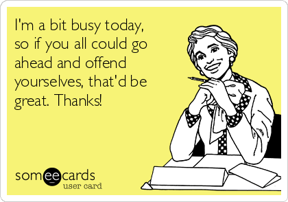 I'm a bit busy today, so if you all could go ahead and offend yourselves, that'd be great. Thanks!