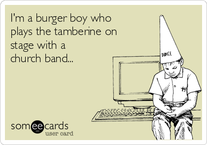 I'm a burger boy who plays the tamberine on stage with a church band...