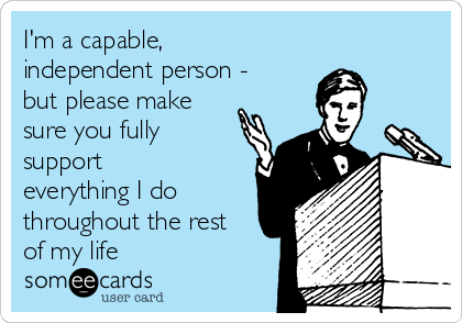I'm a capable, independent person - but please make sure you fully support everything I do throughout the rest of my life