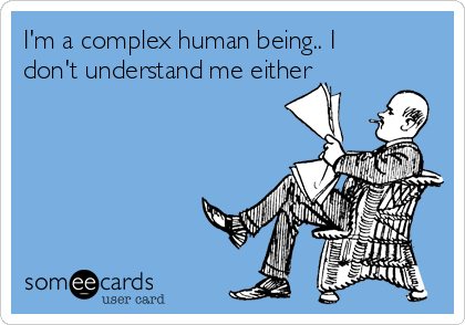 I'm a complex human being.. I don't understand me either