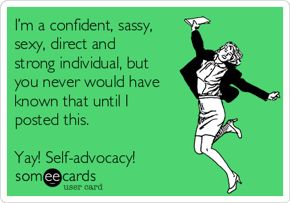 I'm a confident, sassy, sexy, direct and strong individual, but you never would have known that until I posted this.  Yay! Self-advocacy!